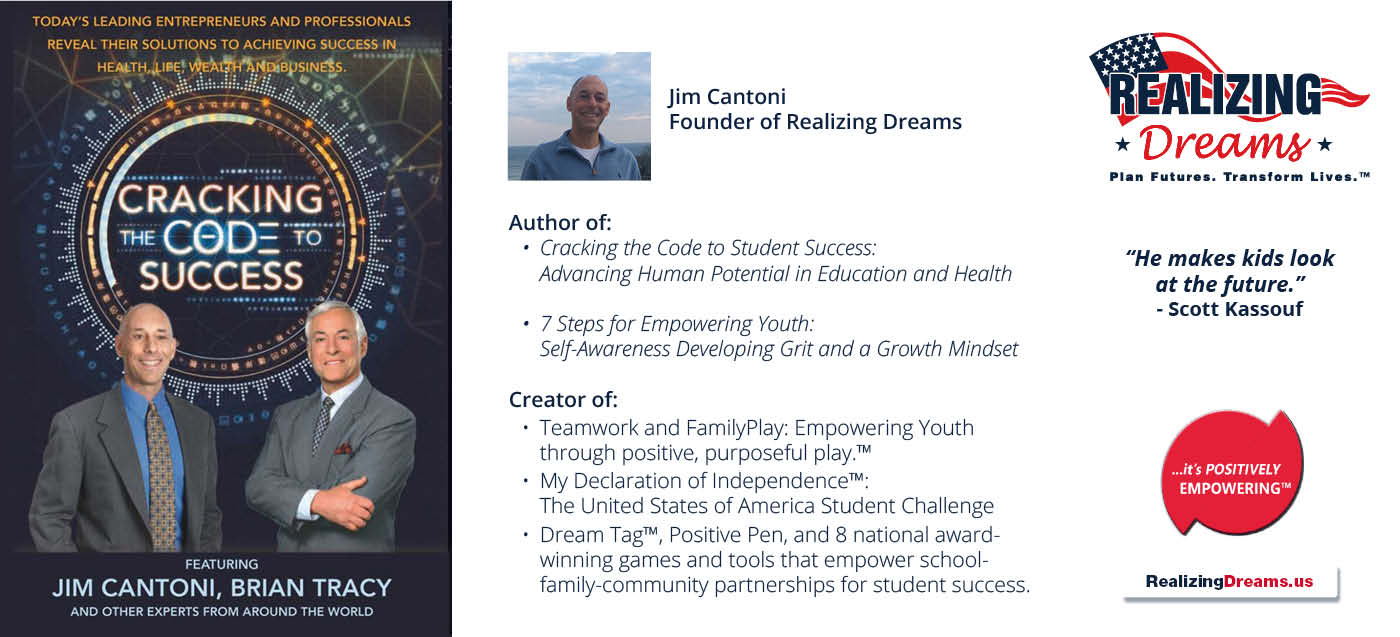 Meet the Author Jim Cantoni 7 Steps for Empowering Youth: Self-Awareness Developing Grit and a Growth Mindset. Also author of Cracking the Code the Student Success: Advancing Human Potential in Educaiton and Health
