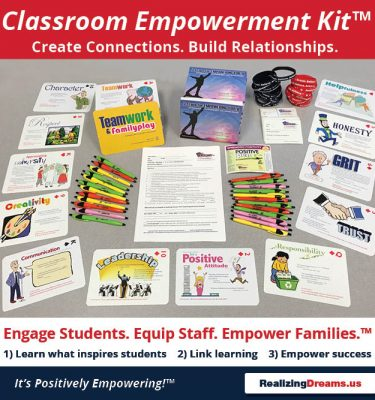 The Realizing Dreams Classroom Empowerment Kit™ helps your create connections and build relationships. Engage students. Equip Staff. Empower Families™ 1) Learn what inspires students. Link Learning. Empower with Life Skills for Success. www.RealizingDreams.us