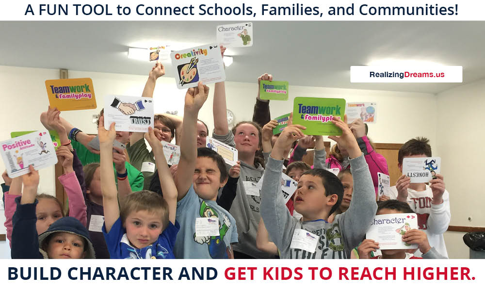A FUN TOOL to Connect Schools, Families, and Communities! BUILD CHARACTER AND GET KIDS TO REACH HIGHER. Develop youth leaders using Teamwork and FamilyPlay™ by www.RealizingDreams.us Call 414.EMPOWER (414.367.6937)