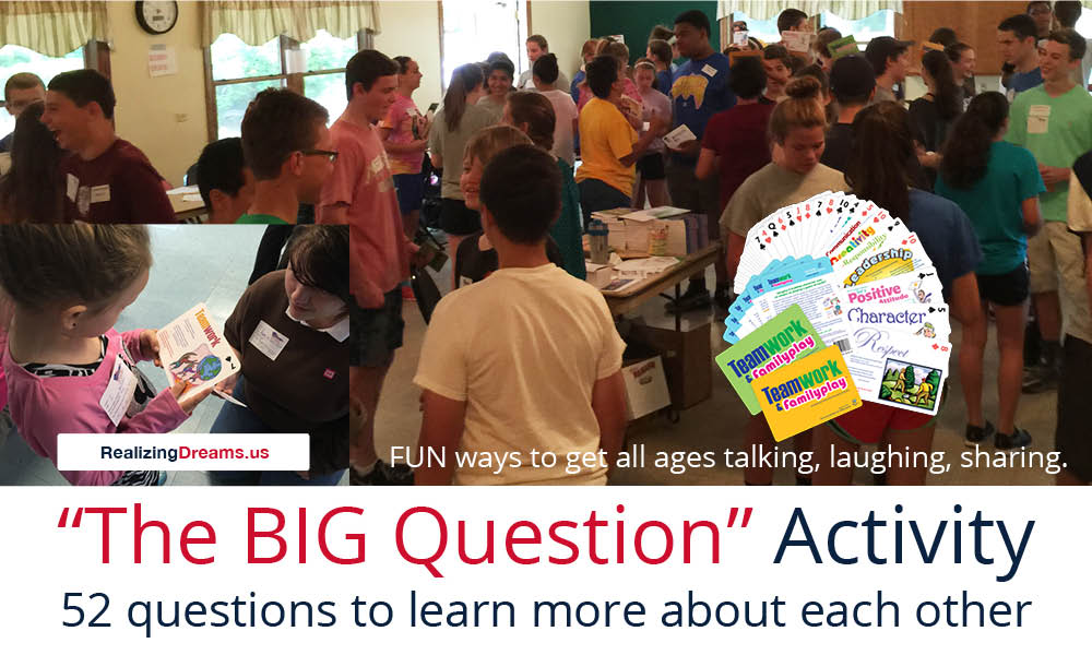 Get all ages to interact. Talk, laugh, learn about others interests, hopes, goals and dreams for their future with The BIG Question Activity using Teamwork and FamilyPlay™ by www.RealizingDreams.us Call 414.EMPOWER(414.367.6937)